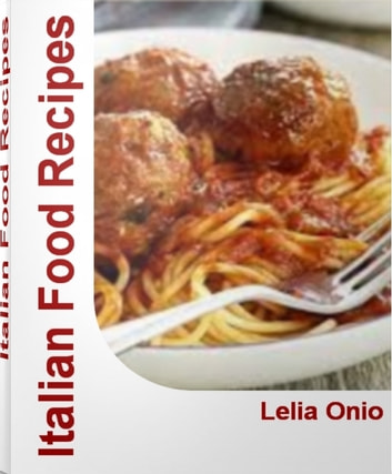 Italian Food Recipes - Simply Delicious Pasta Recipes, Italian Recipes and Much More With This Italian Cookbook ebook by Lelia Onio