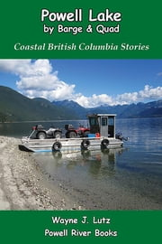 Powell Lake by Barge and Quad - Coastal British Columbia Stories ebook by Wayne J. Lutz