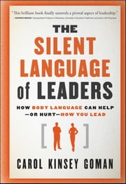 The Silent Language of Leaders - How Body Language Can Help--or Hurt--How You Lead ebook by Carol Kinsey Goman Ph.D.