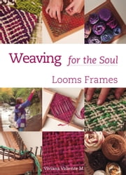 Weaving for the Soul - Looms frames ebook by Viviana Valiente