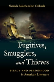 Fugitives, Smugglers, and Thieves - Piracy and Personhood in American Literature ebook by Sharada Balachandran Orihuela