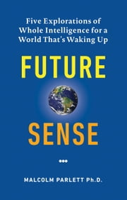Future Sense - Five explorations of whole intelligence for a world that's waking up ebook by Malcolm Parlett, Ph.D