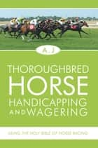 Thoroughbred Horse Handicapping and Wagering ebook by A.J