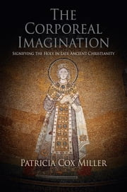 The Corporeal Imagination: Signifying the Holy in Late Ancient Christianity ebook by Miller, Patricia Cox