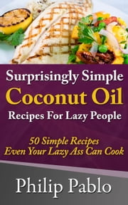 Surprisingly Simple Coconut Oil Recipes For Lazy People: 50 Simple Coconut Oil Cookings Even Your Lazy Ass Can Make ebook by Phillip Pablo