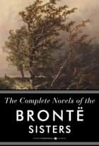 The Complete Novels Of The Bronte Sisters - Seven-Book Bundle ebook by Anne Bronte, Charlotte Bronte, Emily Bronte