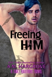 Freeing Him (A Hart Brothers Novel Book 2) ebook by A.M. Hargrove