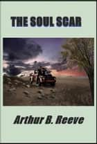 The Soul Scar ebook by Arthur B. Reeve