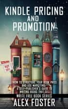 Kindle Pricing and Promotion: How to Market and Promote Your Kindle Book. A Self-Publisher's Guide to Writing Books That Sell. Write Free Book Series ebook by Alex Foster