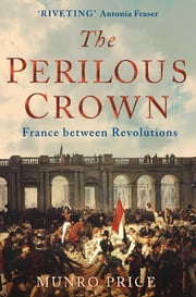 The Perilous Crown - France Between Revolutions, 1814-1848 ebook by Munro Price