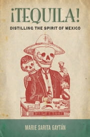 ¡Tequila! - Distilling the Spirit of Mexico ebook by Marie Gaytán