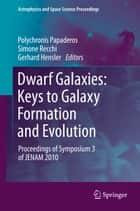 Dwarf Galaxies: Keys to Galaxy Formation and Evolution - Proceedings of Symposium 3 of JENAM 2010 ebook by Polychronis Papaderos, Simone Recchi, Gerhard Hensler