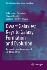 Dwarf Galaxies: Keys to Galaxy Formation and Evolution - Proceedings of Symposium 3 of JENAM 2010 ebook by Polychronis Papaderos,Simone Recchi,Gerhard Hensler