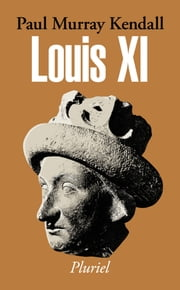 Louis XI ebook by Paul Murray Kendall