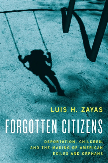 Forgotten Citizens - Deportation, Children, and the Making of American Exiles and Orphans ebook by Luis Zayas