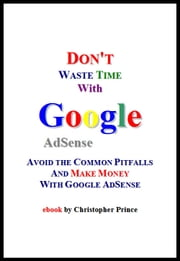 Don't Waste Time with Google AdSense: Avoid the Common Pitfalls and Make Money with Google AdSense ebook by Christopher Prince