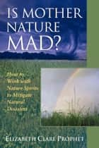 Is Mother Nature Mad? - How to Work with Nature Spirits to Mitigate Natural Disasters ebook by Elizabeth Clare Prophet