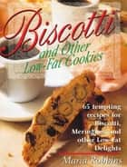 Biscotti & Other Low Fat Cookies - 65 Tempting Recipes for Biscotti, Meringues, and Other Low-Fat Delights ebook by Maria Robbins