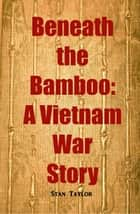 Beneath the Bamboo: A Vietnam War Story ebook by Stan Taylor
