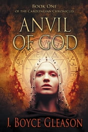 Anvil of God - Book One of the Carolingian Chronicles ebook by J. Boyce Gleason