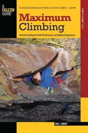 Maximum Climbing: Mental Training for Peak Performance and Optimal Experience ebook by Horst, Eric J.