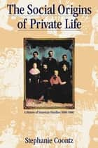 The Social Origins of Private Life - A History of American Families 1600-1900 ebook by Stephanie Coontz
