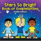Stars So Bright: Book of Constellations (Kiddie Edition) - Planets and Solar System for Kids ebook by Baby Professor