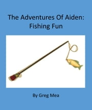 The Adventures of Aiden: Fishing Fun ebook by Greg Mea