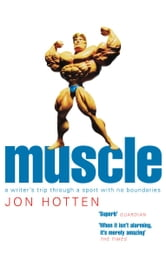 Muscle - A Writer's Trip Through a Sport with No Boundaries ebook by Jon Hotten