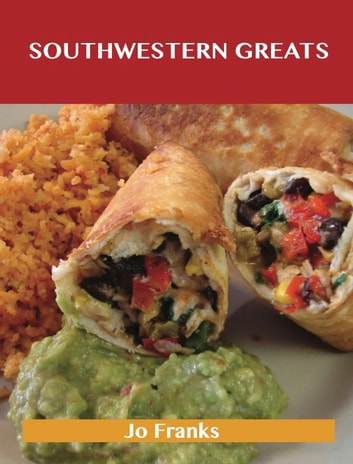 Southwestern Greats: Delicious Southwestern Recipes, The Top 56 Southwestern Recipes ebook by Jo Franks