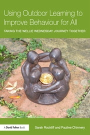 Using Outdoor Learning to Improve Behaviour for All - Taking the Wellie Wednesday journey together ebook by Sarah Rockliff,Pauline Chinnery