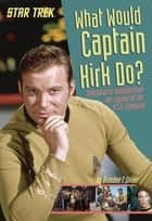 What Would Captain Kirk Do? - Intergalactic Wisdom from the Captain of the U.S.S. Enterprise ebook by Brandon T. Snider