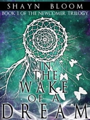 In the Wake of a Dream: Book One of the Newcomer Trilogy ebook by Shayn Bloom