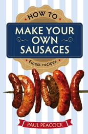 How To Make Your Own Sausages ebook by Paul Peacock