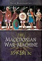 The Macedonian War Machine 359-281 BC ebook by David Karunanithy