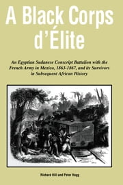 A Black Corps d'Elite: An Egyptian Sudanese Conscript Battalion with the French Army in Mexico, 1863-1867, and its Survivors in Subsequent African History ebook by Richard Hill, Peter Hogg