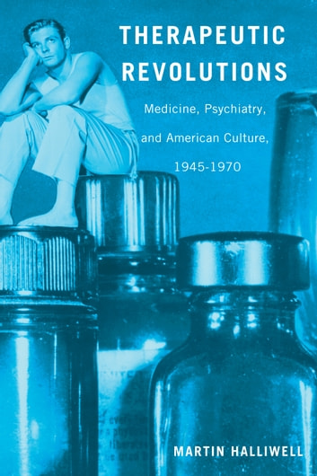 Therapeutic Revolutions - Medicine, Psychiatry, and American Culture, 1945-1970 ebook by Dr. Martin Halliwell