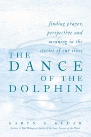The Dance of the Dolphin - Finding Prayer, Perspective and Meaning in the Stories of Our Lives ebook by Karyn D. Kedar