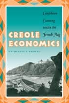 Creole Economics - Caribbean Cunning under the French Flag ebook by Katherine E. Browne
