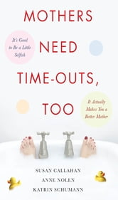Mothers Need Time-Outs, Too - It's Good to be a Little Selfish--It Actually Makes You a Better Mother ebook by Susan Callahan,Anne Nolen,Katrin Schumann