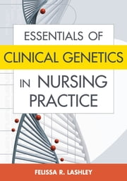 Essentials of Clinical Genetics in Nursing Practice ebook by Felissa R. Lashley, RN, PhD, ACRN, FAAN, FACMG
