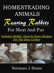 Homesteading Animals: Rearing Rabbits For Meat & Fur - Includes Rabbit, Duck & Game Recipes For The Slow Cooker - Homesteading Animals, #1 ebook by Norman J Stone