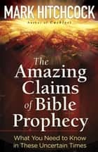 The Amazing Claims of Bible Prophecy - What You Need to Know in These Uncertain Times ebook by Mark Hitchcock
