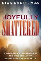 Joyfully Shattered - A Physician' Awakening at the Crossroads of Science and Spirituality ebook by Rick  Sheff, MD