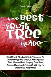 Your Best Fruit Tree Guide - This Ultimate Handbook Will Let You Learn The Different Tips And Tricks On Planting Fruit Trees, Pruning Trees, Spraying Fruit Trees, Training Branches And Ideas On Starting An Orchard And Many More! ebook by Dorothy T. Flores