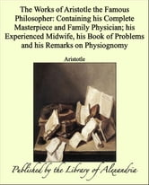 The Works of Aristotle the Famous Philosopher: Containing his Complete Masterpiece and Family Physician; his Experienced Midwife, his Book of Problems and his Remarks on Physiognomy ebook by Aristotle