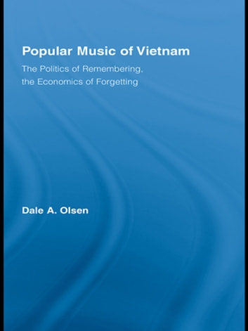 Popular Music of Vietnam - The Politics of Remembering, the Economics of Forgetting ebook by Dale A. Olsen