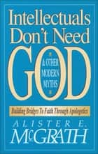 Intellectuals Don't Need God and Other Modern Myths - Building Bridges to Faith Through Apologetics ebook by Alister E. McGrath