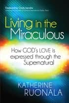 Living in the Miraculous - How God's Love is Expressed Through the Supernatural ebook by Katherine Ruonala