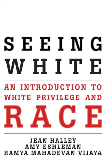 Seeing White - An Introduction to White Privilege and Race ebook by Jean Halley,Amy Eshleman,Ramya Mahadevan Vijaya